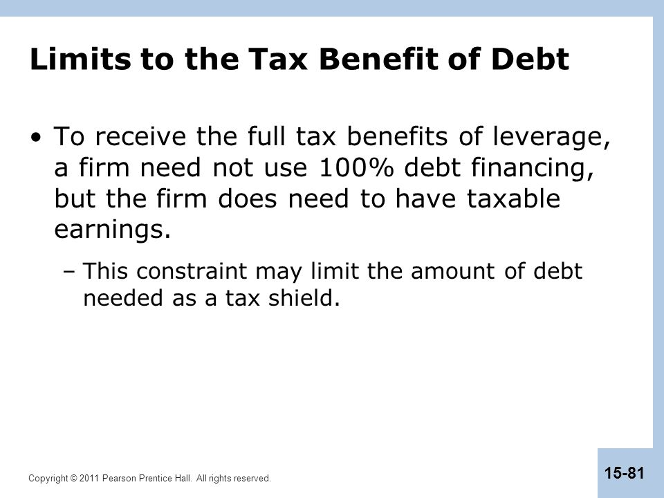 Copyright © 2011 Pearson Prentice Hall. All rights reserved. 15-81 Limits to the Tax Benefit of Debt To receive the full tax benefits of leverage, a f