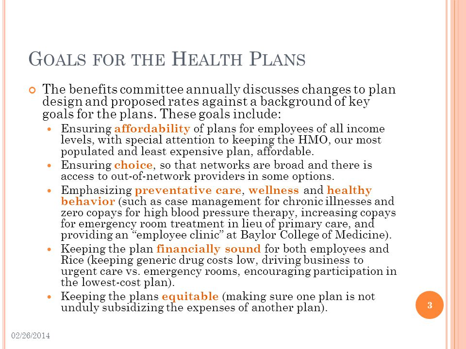 G OALS FOR THE H EALTH P LANS The benefits committee annually discusses changes to plan design and proposed rates against a background of key goals for the plans.