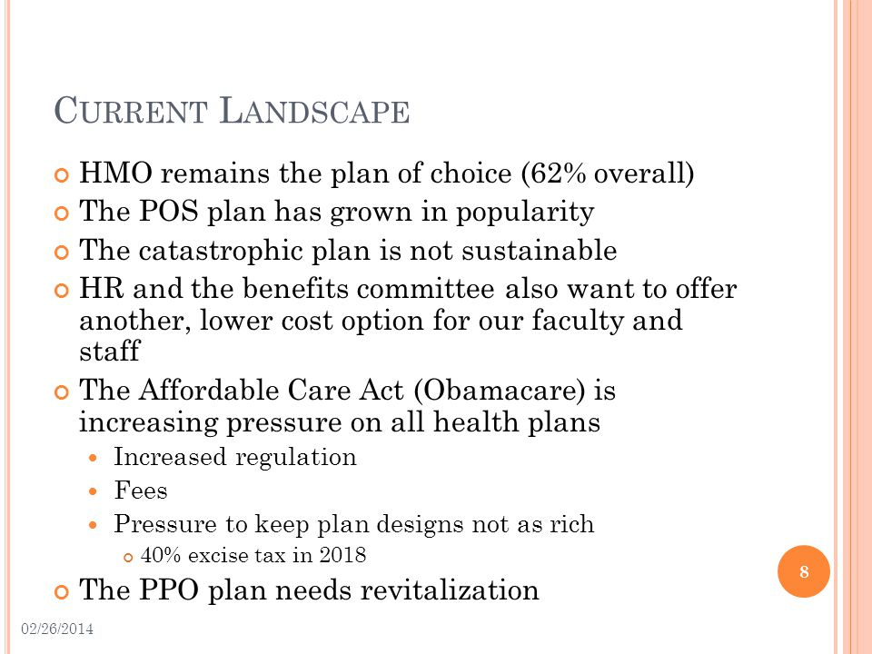 C URRENT L ANDSCAPE HMO remains the plan of choice (62% overall) The POS plan has grown in popularity The catastrophic plan is not sustainable HR and the benefits committee also want to offer another, lower cost option for our faculty and staff The Affordable Care Act (Obamacare) is increasing pressure on all health plans Increased regulation Fees Pressure to keep plan designs not as rich 40% excise tax in 2018 The PPO plan needs revitalization 8 02/26/2014