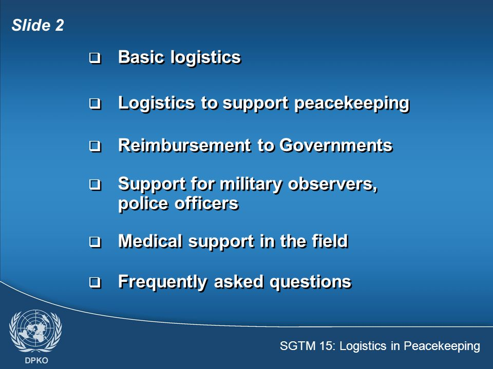 SGTM 15: Logistics in Peacekeeping Slide 13  Deployed as individuals  Receive personal MSA  Receive vehicles, other equipment  May receive support of formed units  Deployed as individuals  Receive personal MSA  Receive vehicles, other equipment  May receive support of formed units UN military observers, police observers