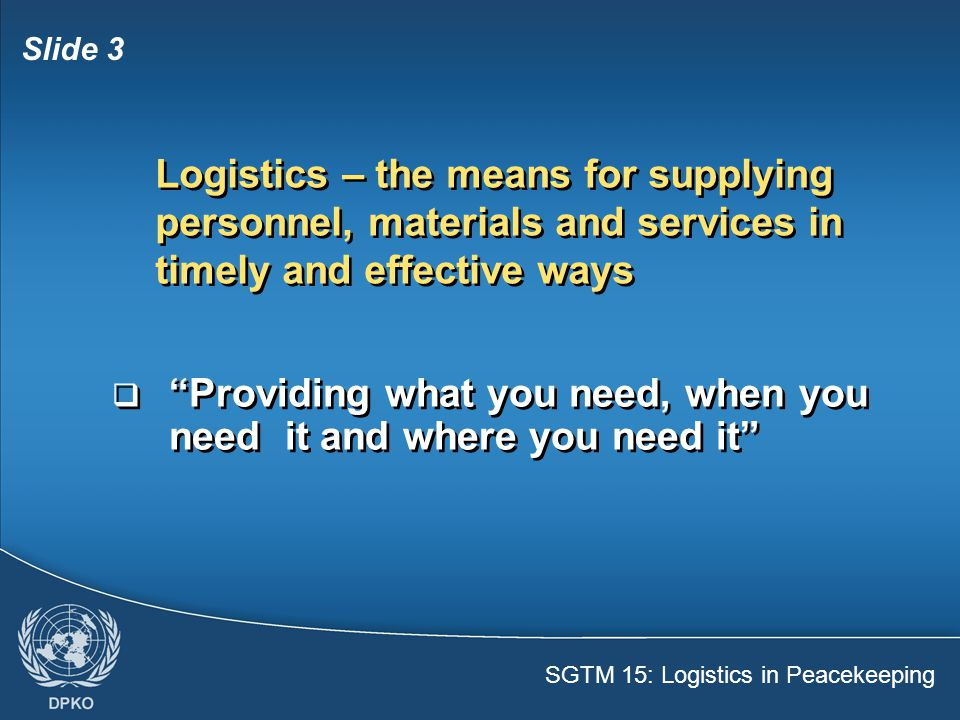 SGTM 15: Logistics in Peacekeeping Slide 4  Basic needs – Water, food, clothing, shelter  Operational needs – Medical facilities, transport, maintenance, material  Basic needs – Water, food, clothing, shelter  Operational needs – Medical facilities, transport, maintenance, material