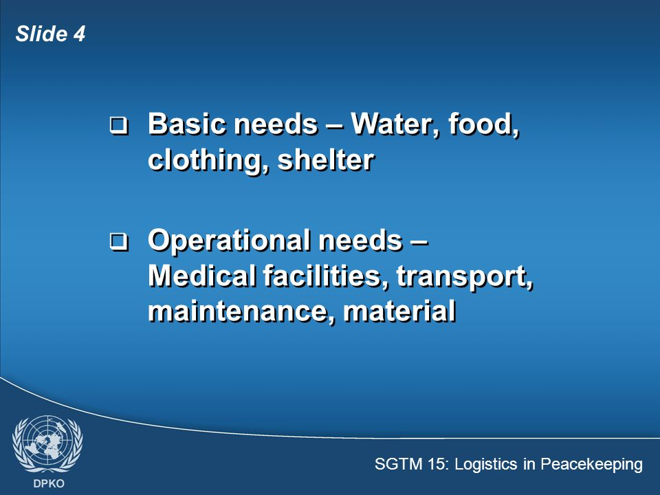 SGTM 15: Logistics in Peacekeeping Slide 5  Logistical support needs – A system with people, procedures, infrastructure