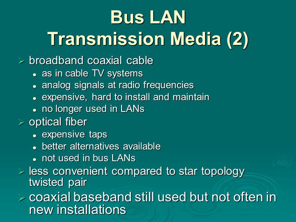 Bus LAN Transmission Media (2)  broadband coaxial cable as in cable TV systems as in cable TV systems analog signals at radio frequencies analog sign