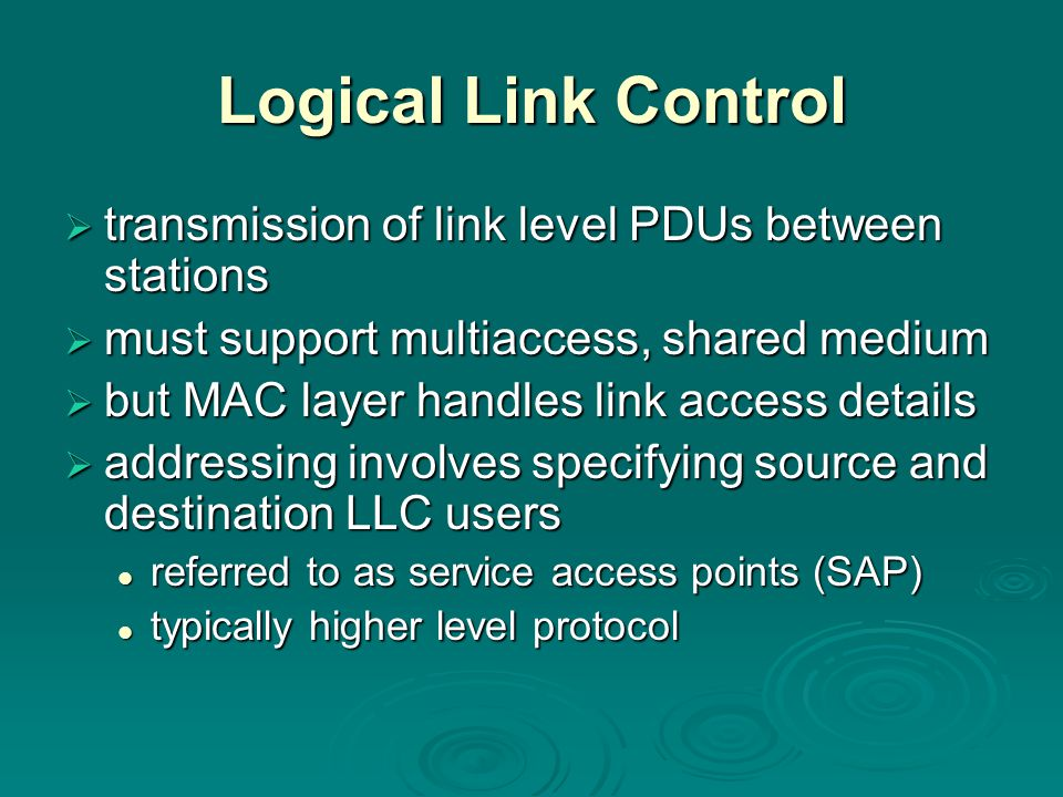 Logical Link Control  transmission of link level PDUs between stations  must support multiaccess, shared medium  but MAC layer handles link access
