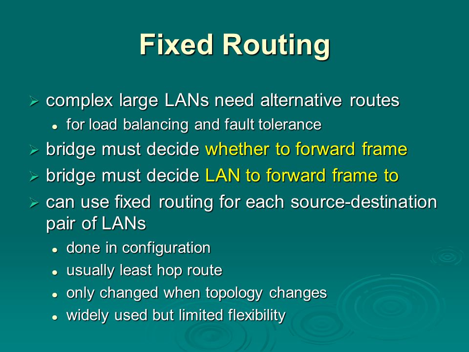 Fixed Routing  complex large LANs need alternative routes for load balancing and fault tolerance for load balancing and fault tolerance  bridge must