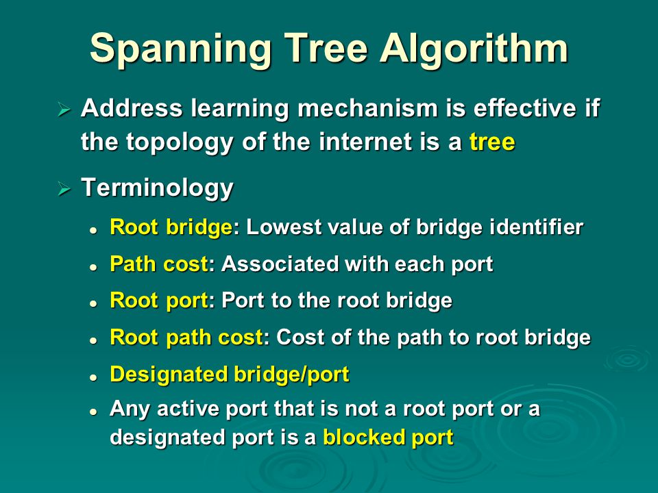 Spanning Tree Algorithm  Address learning mechanism is effective if the topology of the internet is a tree  Terminology Root bridge: Lowest value of