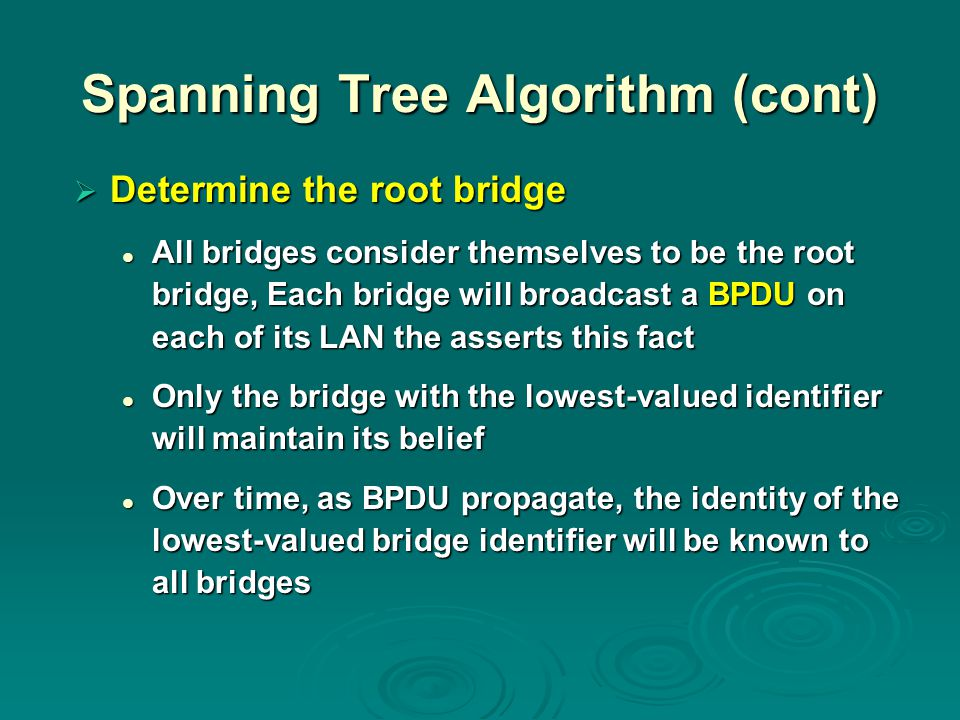 Spanning Tree Algorithm (cont)  Determine the root bridge All bridges consider themselves to be the root bridge, Each bridge will broadcast a BPDU on