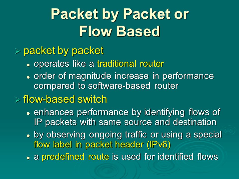 Packet by Packet or Flow Based  packet by packet operates like a traditional router operates like a traditional router order of magnitude increase in