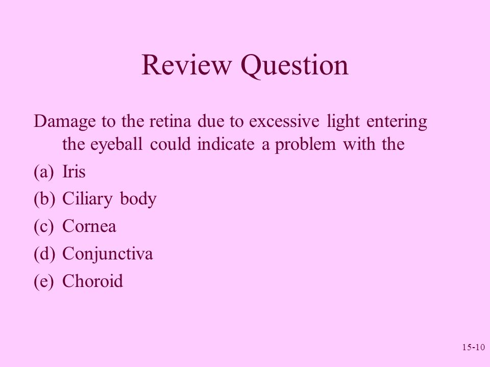 15-10 Review Question Damage to the retina due to excessive light entering the eyeball could indicate a problem with the (a)Iris (b)Ciliary body (c)Co