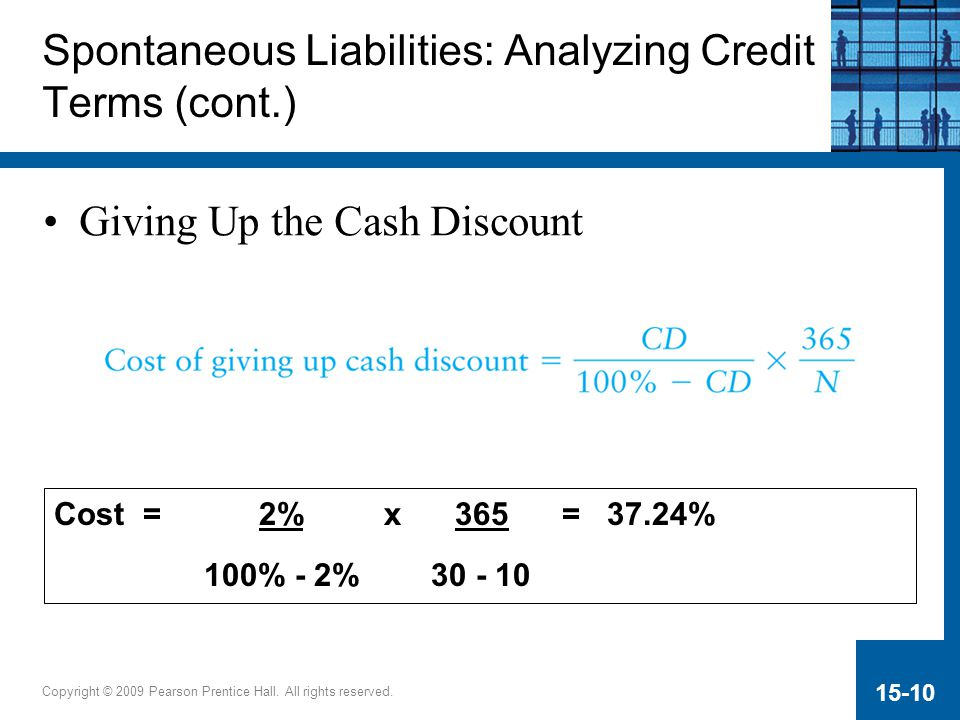 Copyright © 2009 Pearson Prentice Hall. All rights reserved. 15-10 Giving Up the Cash Discount Spontaneous Liabilities: Analyzing Credit Terms (cont.)