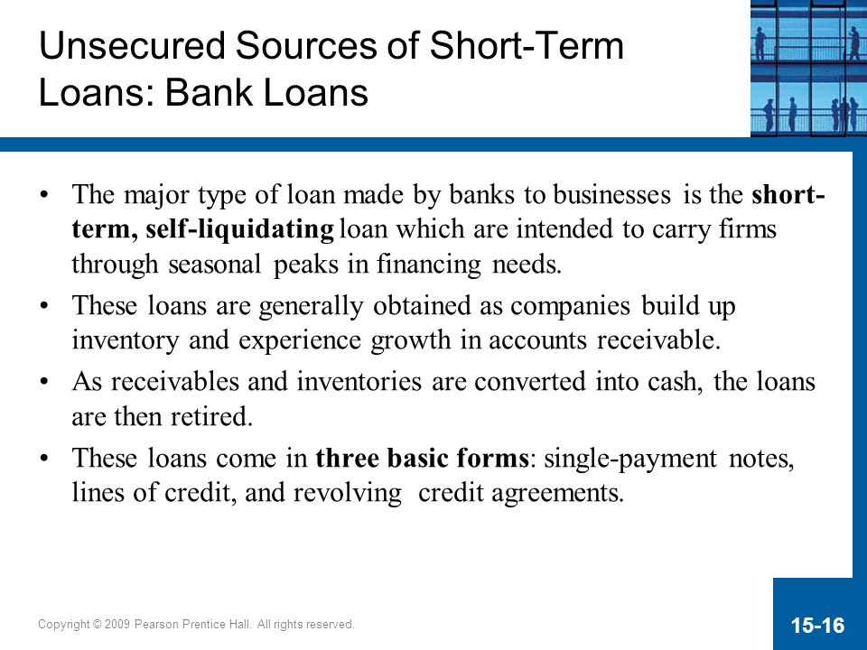 Copyright © 2009 Pearson Prentice Hall. All rights reserved. 15-16 Unsecured Sources of Short-Term Loans: Bank Loans The major type of loan made by ba