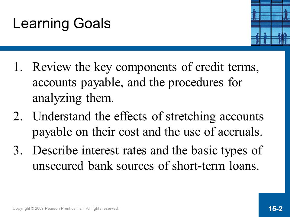Copyright © 2009 Pearson Prentice Hall. All rights reserved. 15-2 Learning Goals 1.Review the key components of credit terms, accounts payable, and th