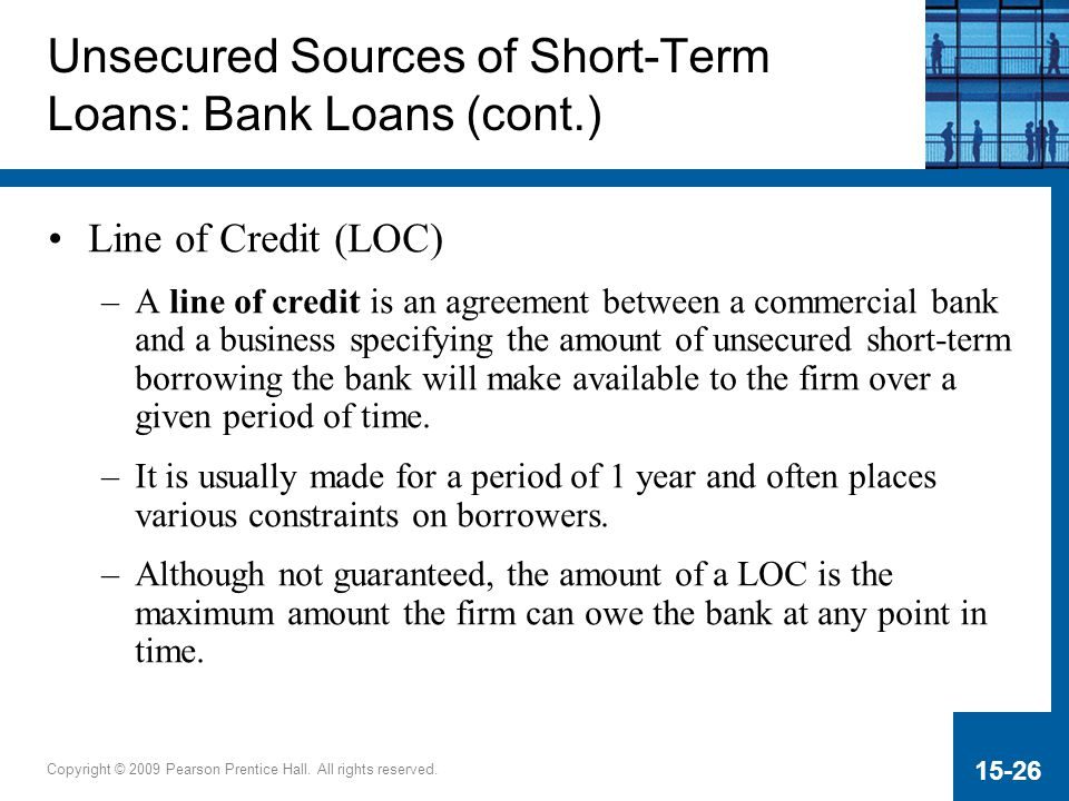 Copyright © 2009 Pearson Prentice Hall. All rights reserved. 15-26 Unsecured Sources of Short-Term Loans: Bank Loans (cont.) Line of Credit (LOC) –A l