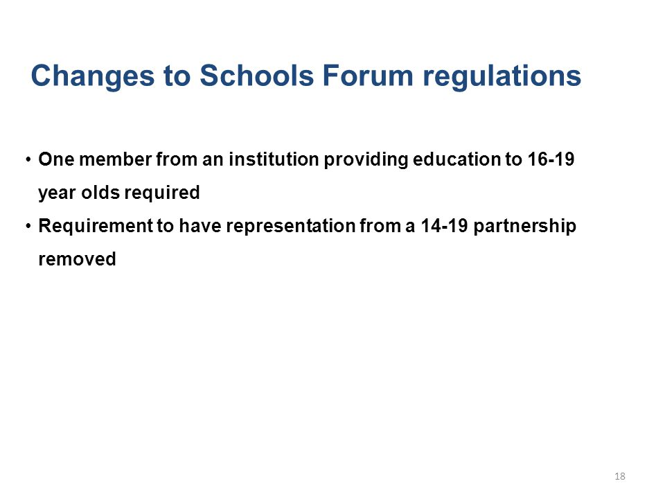 Changes to Schools Forum regulations One member from an institution providing education to 16-19 year olds required Requirement to have representation from a 14-19 partnership removed 18