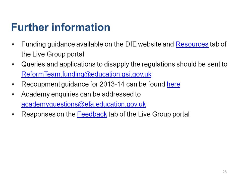 Funding guidance available on the DfE website and Resources tab of the Live Group portalResources Queries and applications to disapply the regulations should be sent to ReformTeam.funding@education.gsi.gov.uk ReformTeam.funding@education.gsi.gov.uk Recoupment guidance for 2013-14 can be found herehere Academy enquiries can be addressed to academyquestions@efa.education.gov.uk academyquestions@efa.education.gov.uk Responses on the Feedback tab of the Live Group portalFeedback Further information 28