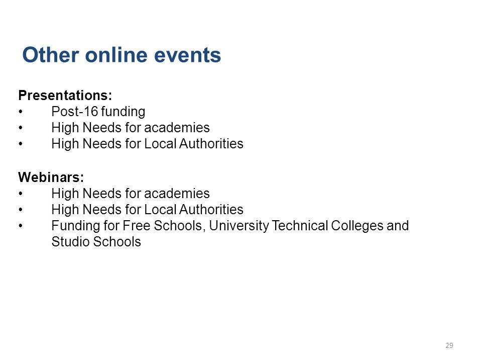 Other online events Presentations: Post-16 funding High Needs for academies High Needs for Local Authorities Webinars: High Needs for academies High Needs for Local Authorities Funding for Free Schools, University Technical Colleges and Studio Schools 29
