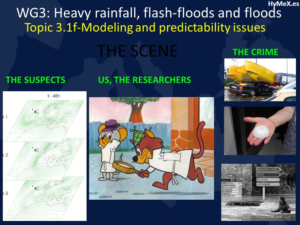 HyMeX.es THE SCENE THE CRIME THE SUSPECTSUS, THE RESEARCHERS WG3: Heavy rainfall, flash-floods and floods Topic 3.1f-Modeling and predictability issues