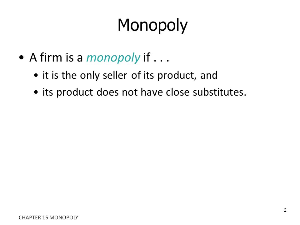 A firm is a monopoly if... it is the only seller of its product, and its product does not have close substitutes. 2 CHAPTER 15 MONOPOLY
