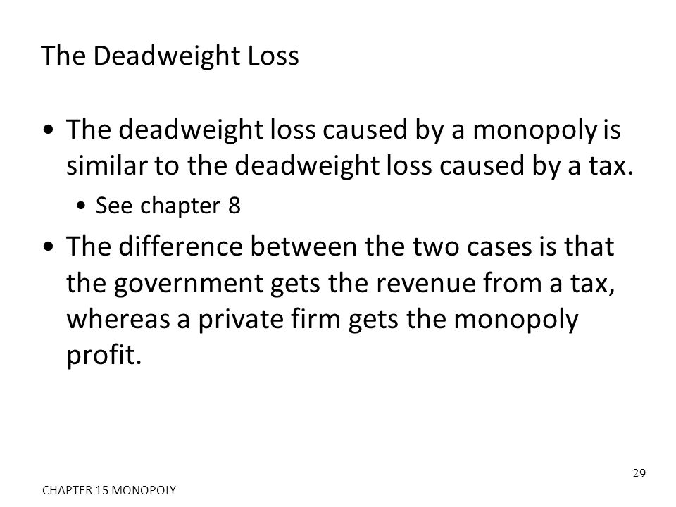 The Deadweight Loss The deadweight loss caused by a monopoly is similar to the deadweight loss caused by a tax. See chapter 8 The difference between t