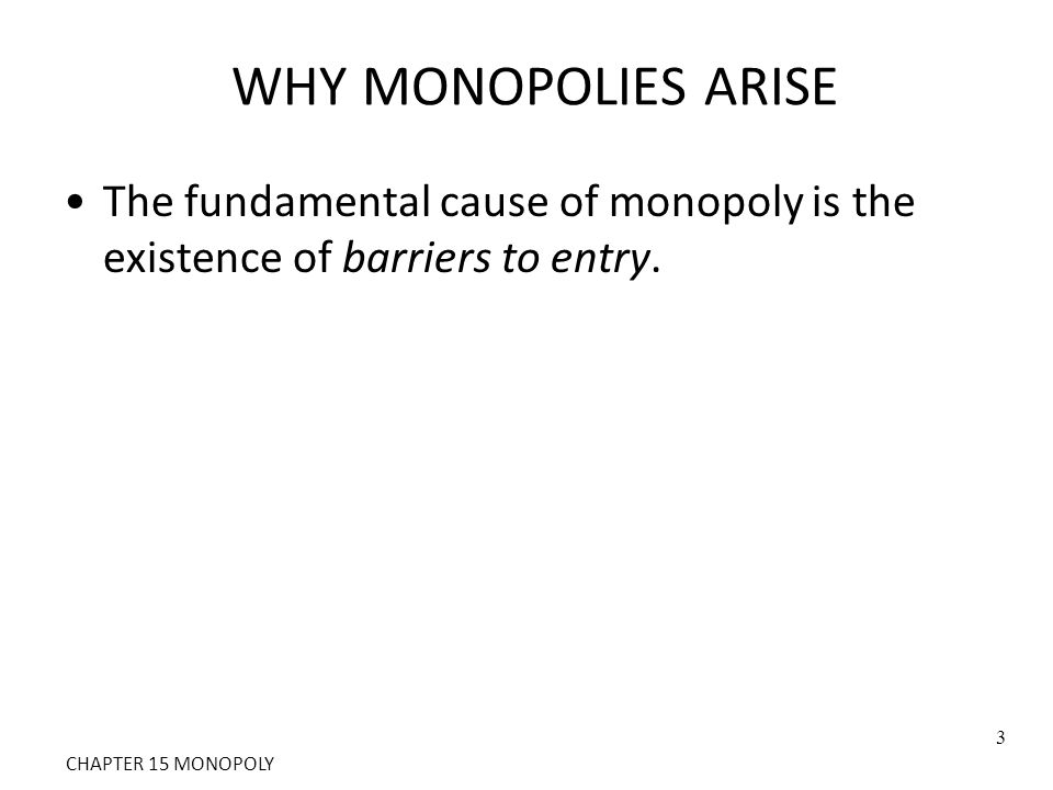 WHY MONOPOLIES ARISE The fundamental cause of monopoly is the existence of barriers to entry. 3 CHAPTER 15 MONOPOLY