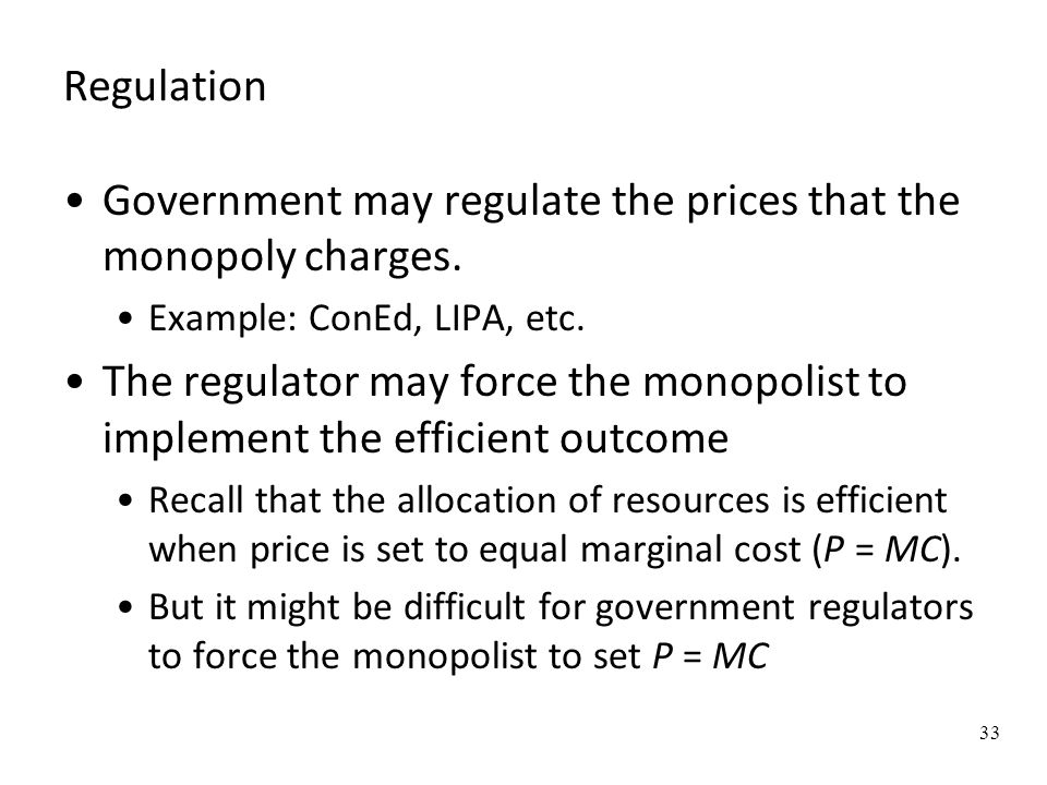 Regulation Government may regulate the prices that the monopoly charges. Example: ConEd, LIPA, etc. The regulator may force the monopolist to implemen