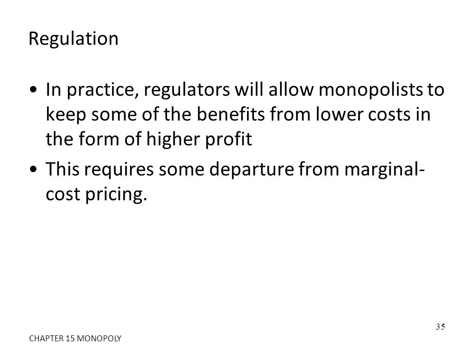 Regulation In practice, regulators will allow monopolists to keep some of the benefits from lower costs in the form of higher profit This requires som
