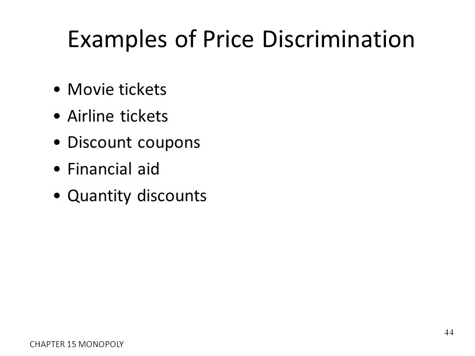 Examples of Price Discrimination Movie tickets Airline tickets Discount coupons Financial aid Quantity discounts 44 CHAPTER 15 MONOPOLY