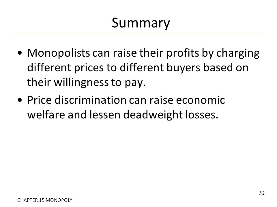 Summary Monopolists can raise their profits by charging different prices to different buyers based on their willingness to pay. Price discrimination c