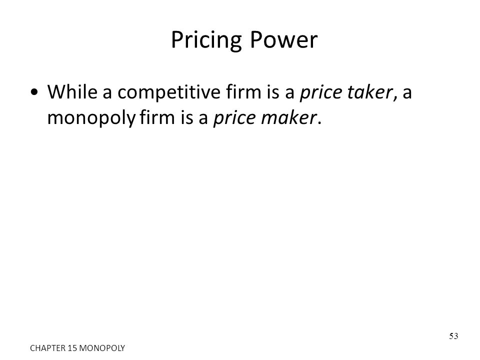 Pricing Power While a competitive firm is a price taker, a monopoly firm is a price maker. 53 CHAPTER 15 MONOPOLY
