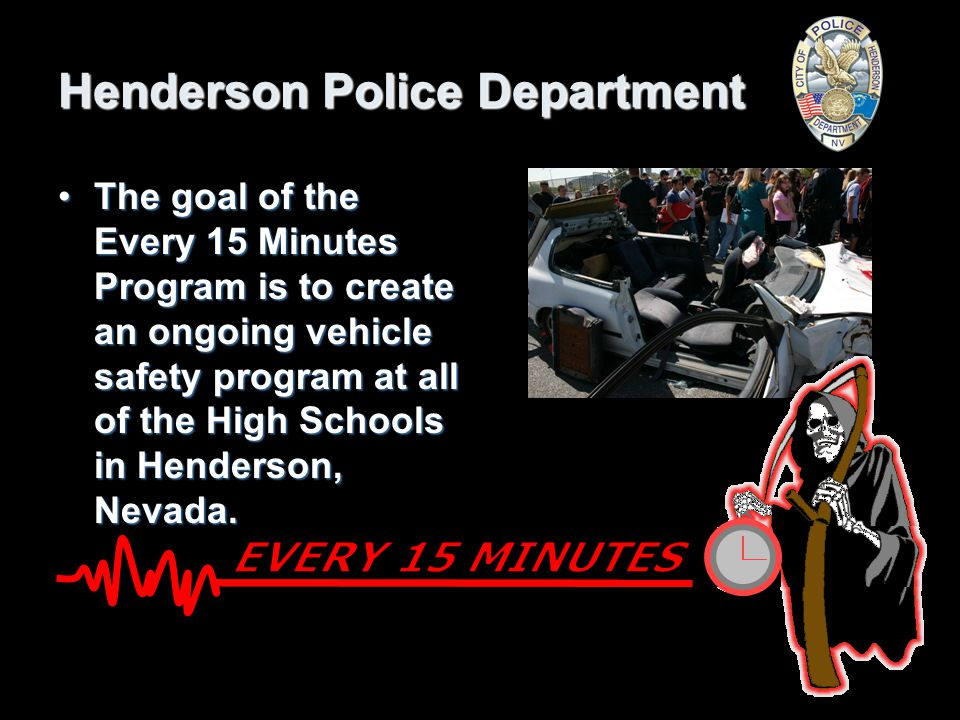 Henderson Police Department The goal of the Every 15 Minutes Program is to create an ongoing vehicle safety program at all of the High Schools in Henderson, Nevada.The goal of the Every 15 Minutes Program is to create an ongoing vehicle safety program at all of the High Schools in Henderson, Nevada.