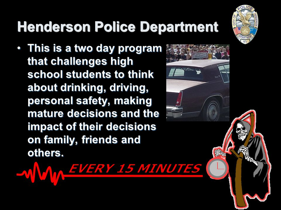 Henderson Police Department This is a two day program that challenges high school students to think about drinking, driving, personal safety, making mature decisions and the impact of their decisions on family, friends and others.This is a two day program that challenges high school students to think about drinking, driving, personal safety, making mature decisions and the impact of their decisions on family, friends and others.