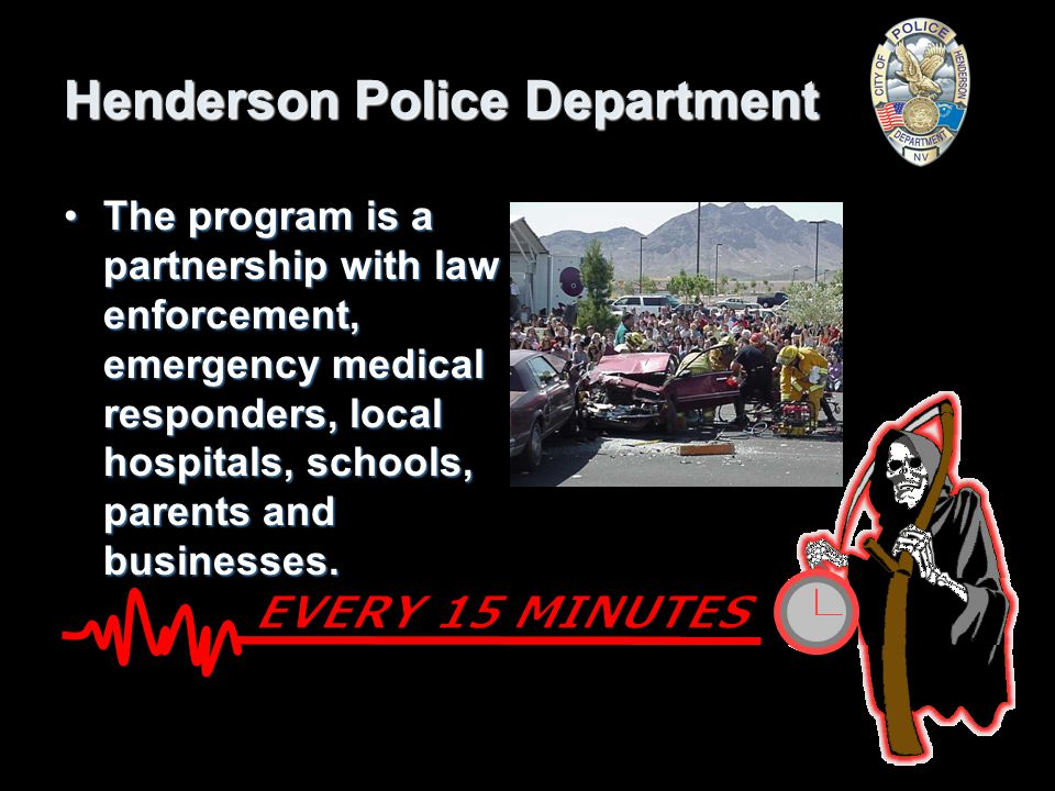 Henderson Police Department Every 15 Minutes is a nationwide program that began in California in 1995.Every 15 Minutes is a nationwide program that began in California in 1995.