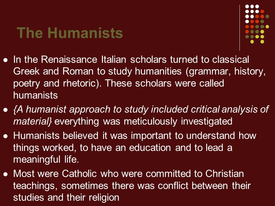 The Humanists In the Renaissance Italian scholars turned to classical Greek and Roman to study humanities (grammar, history, poetry and rhetoric). The
