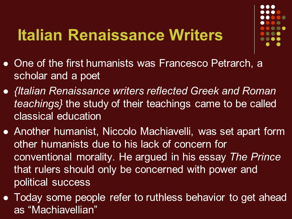 Italian Renaissance Writers One of the first humanists was Francesco Petrarch, a scholar and a poet {Italian Renaissance writers reflected Greek and Roman teachings} the study of their teachings came to be called classical education Another humanist, Niccolo Machiavelli, was set apart form other humanists due to his lack of concern for conventional morality.
