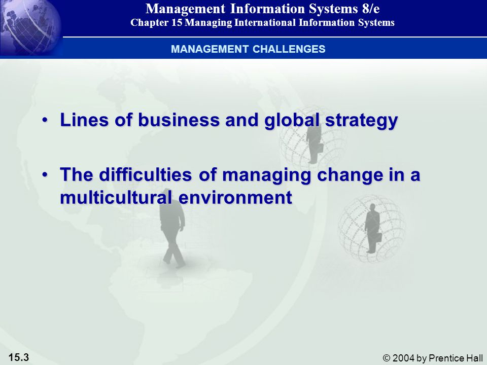 15.3 © 2004 by Prentice Hall Management Information Systems 8/e Chapter 15 Managing International Information Systems Lines of business and global strategyLines of business and global strategy The difficulties of managing change in a multicultural environmentThe difficulties of managing change in a multicultural environment MANAGEMENT CHALLENGES