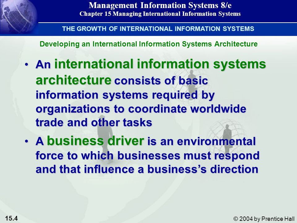 15.4 © 2004 by Prentice Hall Management Information Systems 8/e Chapter 15 Managing International Information Systems Developing an International Information Systems Architecture THE GROWTH OF INTERNATIONAL INFORMATION SYSTEMS An international information systems architecture consists of basic information systems required by organizations to coordinate worldwide trade and other tasksAn international information systems architecture consists of basic information systems required by organizations to coordinate worldwide trade and other tasks A business driver is an environmental force to which businesses must respond and that influence a business's directionA business driver is an environmental force to which businesses must respond and that influence a business's direction