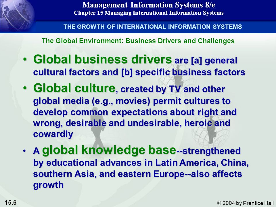 15.6 © 2004 by Prentice Hall Management Information Systems 8/e Chapter 15 Managing International Information Systems The Global Environment: Business Drivers and Challenges THE GROWTH OF INTERNATIONAL INFORMATION SYSTEMS Global business drivers are [a] general cultural factors and [b] specific business factorsGlobal business drivers are [a] general cultural factors and [b] specific business factors Global culture, created by TV and other global media (e.g., movies) permit cultures to develop common expectations about right and wrong, desirable and undesirable, heroic and cowardlyGlobal culture, created by TV and other global media (e.g., movies) permit cultures to develop common expectations about right and wrong, desirable and undesirable, heroic and cowardly A global knowledge base --strengthened by educational advances in Latin America, China, southern Asia, and eastern Europe--also affects growthA global knowledge base --strengthened by educational advances in Latin America, China, southern Asia, and eastern Europe--also affects growth