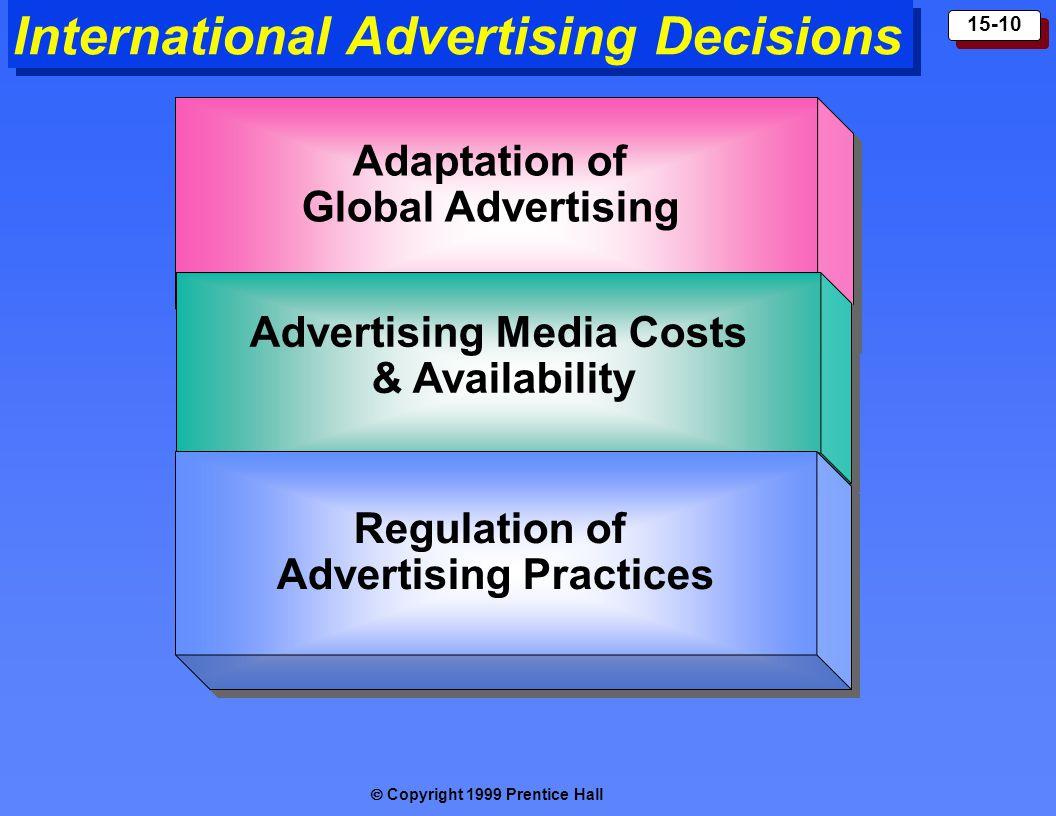  Copyright 1999 Prentice Hall 15-10 International Advertising Decisions Adaptation of Global Advertising Adaptation of Global Advertising Advertising Media Costs & Availability Advertising Media Costs & Availability Regulation of Advertising Practices Regulation of Advertising Practices
