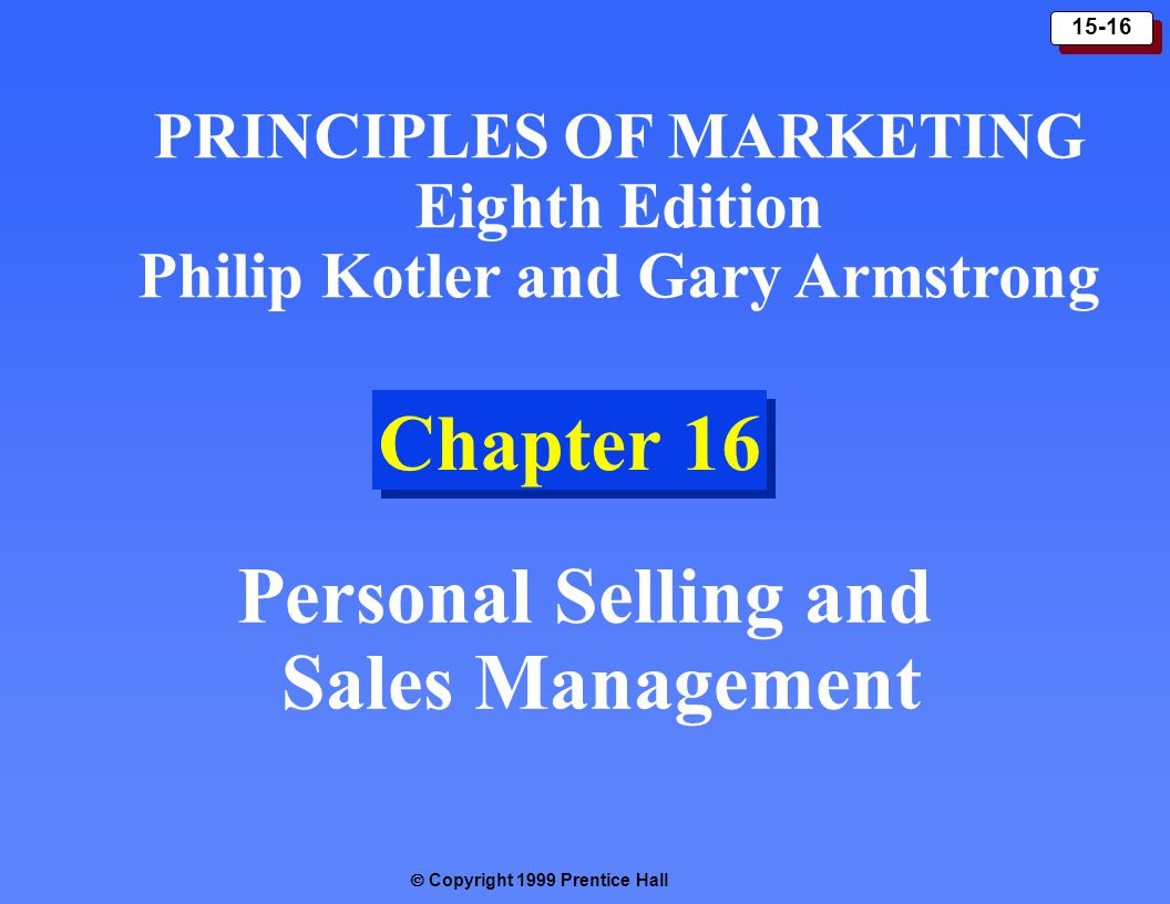  Copyright 1999 Prentice Hall 15-16 Chapter 16 Personal Selling and Sales Management PRINCIPLES OF MARKETING Eighth Edition Philip Kotler and Gary Armstrong