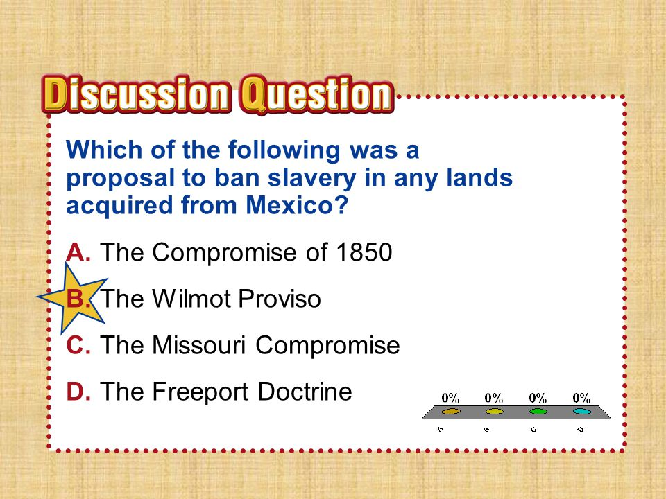 A.A B.B C.C D.D Section 1Section 1 Which of the following was a proposal to ban slavery in any lands acquired from Mexico? A.The Compromise of 1850 B.