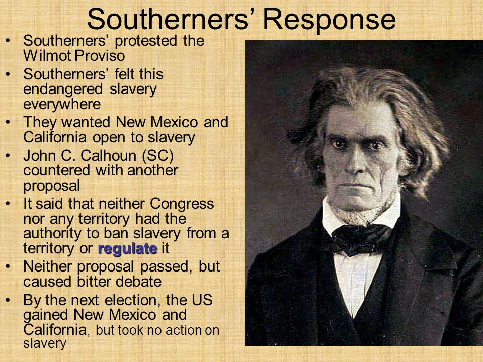 Southerners' Response Southerners' protested the Wilmot Proviso Southerners' felt this endangered slavery everywhere They wanted New Mexico and Califo
