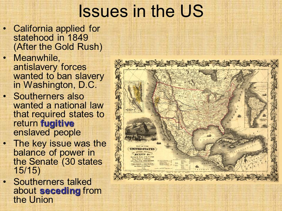 Issues in the US California applied for statehood in 1849 (After the Gold Rush) Meanwhile, antislavery forces wanted to ban slavery in Washington, D.C