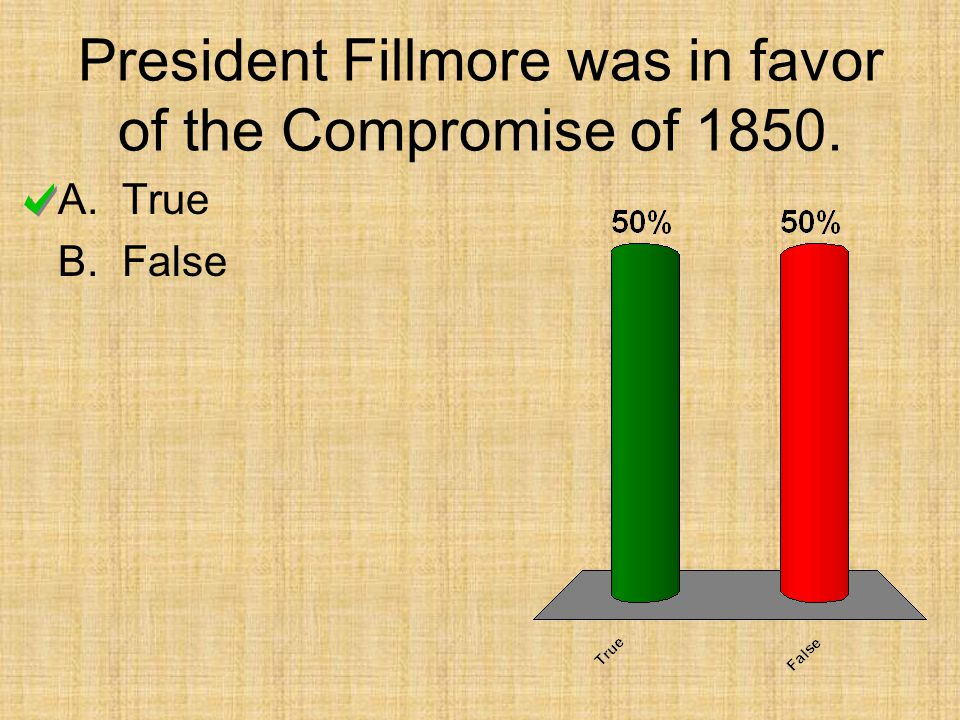 President Fillmore was in favor of the Compromise of 1850. A.True B.False