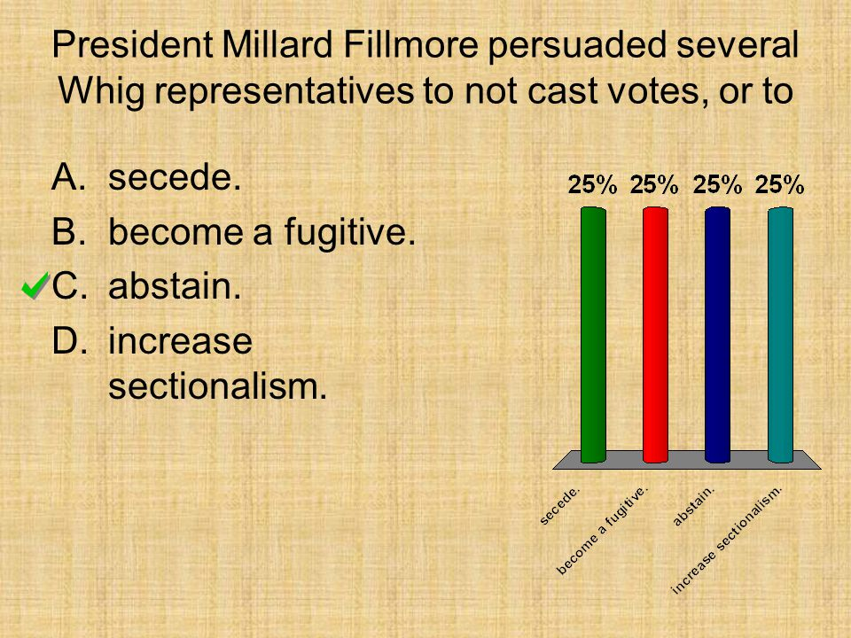President Millard Fillmore persuaded several Whig representatives to not cast votes, or to A.secede. B.become a fugitive. C.abstain. D.increase sectio