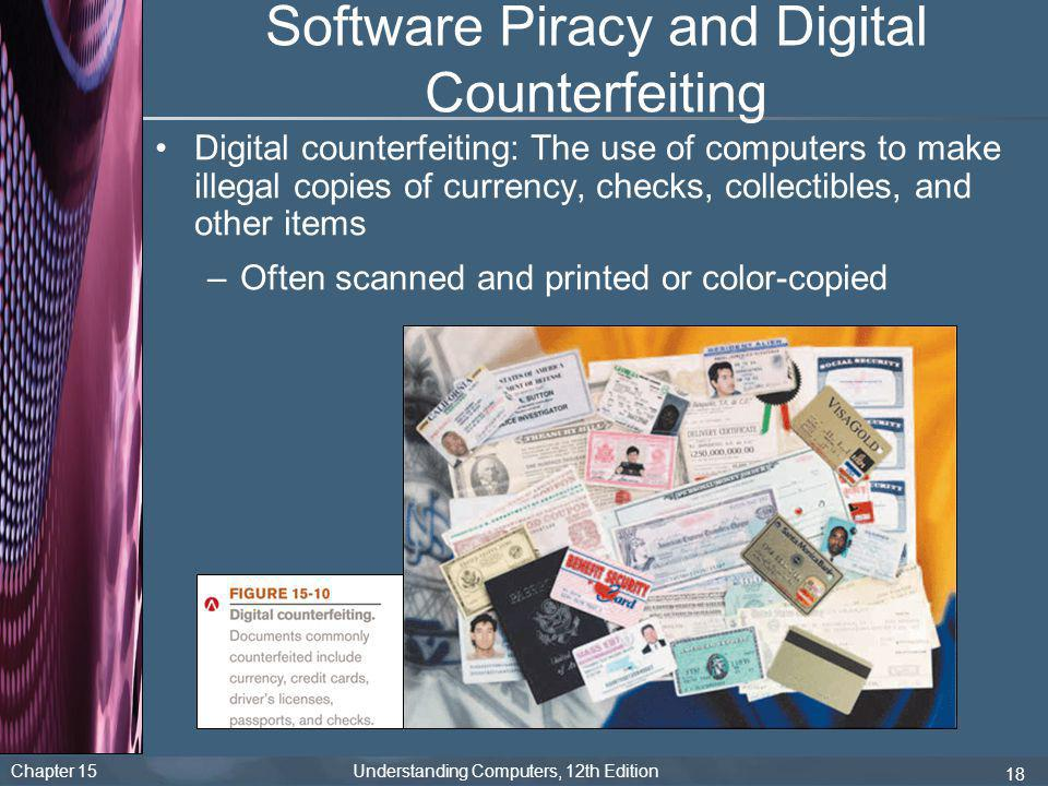 Chapter 15 Understanding Computers, 12th Edition 18 Software Piracy and Digital Counterfeiting Digital counterfeiting: The use of computers to make il