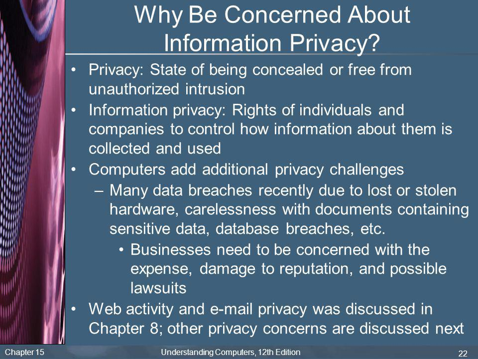 Chapter 15 Understanding Computers, 12th Edition 22 Why Be Concerned About Information Privacy? Privacy: State of being concealed or free from unautho