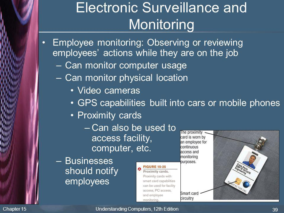 Chapter 15 Understanding Computers, 12th Edition 39 Electronic Surveillance and Monitoring Employee monitoring: Observing or reviewing employees' acti