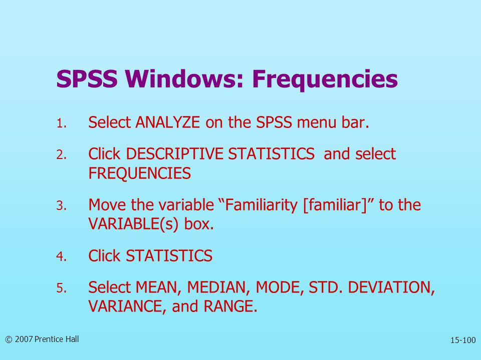 © 2007 Prentice Hall 15-100 SPSS Windows: Frequencies 1. Select ANALYZE on the SPSS menu bar. 2. Click DESCRIPTIVE STATISTICS and select FREQUENCIES 3