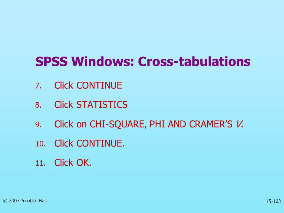 © 2007 Prentice Hall 15-103 SPSS Windows: Cross-tabulations 7.