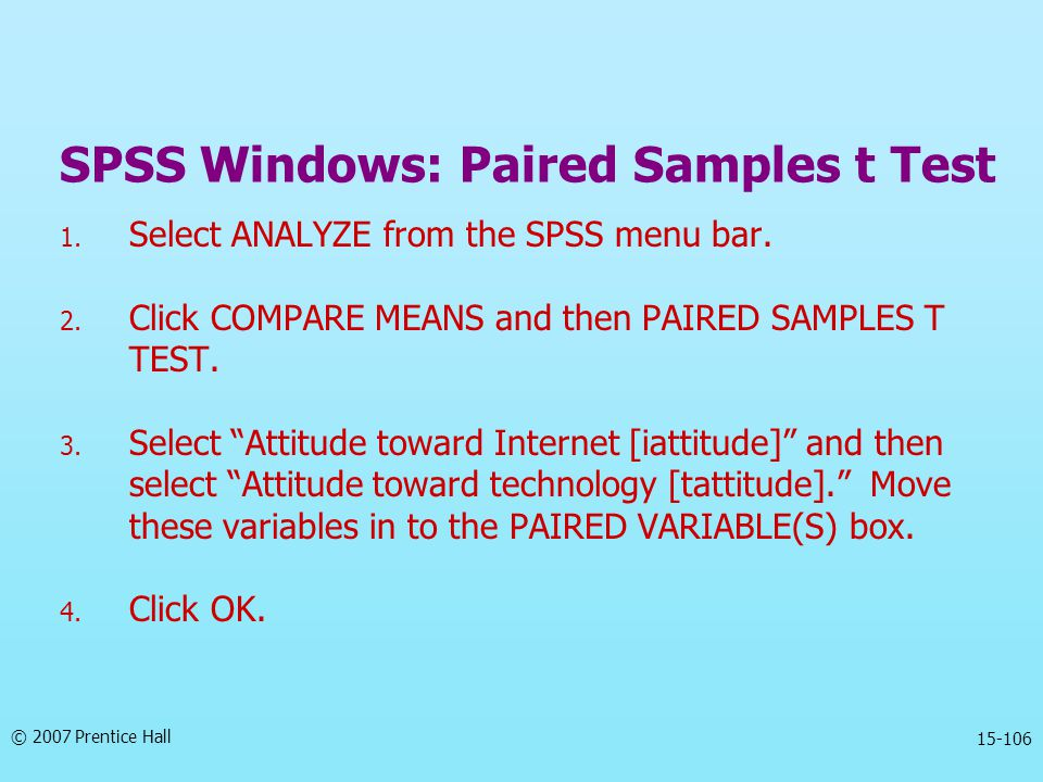 © 2007 Prentice Hall 15-106 SPSS Windows: Paired Samples t Test 1. Select ANALYZE from the SPSS menu bar. 2. Click COMPARE MEANS and then PAIRED SAMPL